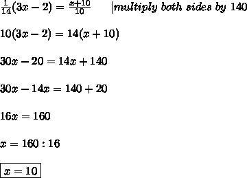 \frac{1}{14}(3x-2)=\frac{x+10}{10}\ \ \ \ \ |multiply\ both\ sides\ by\ 140\\\\10(3x-2)=14(x+10)\\\\30x-20=14x+140\\\\30x-14x=140+20\\\\16x=160\\\\x=160:16\\\\\boxed{x=10}