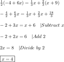 \frac{1}{2}(-4+6x)=\frac{1}{3}x+\frac{2}{3}(x+9)\\-\frac{4}{2}+\frac{6}{2}x=\frac{1}{3}x+\frac{2}{3}x+\frac{18}{3}\\-2+3x=x+6\ \ \ |Subtract\ x\\-2+2x=6\ \ \ |Add\ 2\\2x=8\ \ \ |Divide\ by\ 2\\\boxed{x=4}