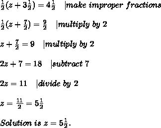 \frac{1}{2}(z+3\frac{1}{2})=4\frac{1}{2}\ \ \ | make\ improper\ fractions\\\frac{1}{2}(z+\frac{7}{2})=\frac{9}{2}\ \ \ | multiply\ by\ 2\\z+\frac{7}{2}=9\ \ \ | multiply\ by \ 2\\2z+7=18\ \ \ | subtract\ 7\\2z=11\ \ \ | divide\ by\ 2\\z=\frac{11}{2}=5\frac{1}{2}\\Solution\ is \ z=5\frac{1}{2}.
