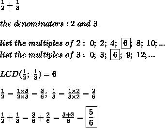 \frac{1}{2}+\frac{1}{3}\\\\the\ denominators:2\ and\ 3\\\\list\ the\ multiples\ of\ 2:\ 0;\ 2;\ 4;\ \fbox6;\ 8;\ 10;...\\list\ the\ multiples\ of\ 3:\ 0;\ 3;\ \fbox6;\ 9;\ 12;...\\\\LCD(\frac{1}{2};\ \frac{1}{3})=6\\\\\frac{1}{2}=\frac{1\times3}{2\times3}=\frac{3}{6};\ \frac{1}{3}=\frac{1\times2}{3\times2}=\frac{2}{6}\\\\\frac{1}{2}+\frac{1}{3}=\frac{3}{6}+\frac{2}{6}=\frac{3+2}{6}=\boxed{\frac{5}{6}}