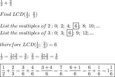 \frac{1}{2}+\frac{2}{3}\\\\Find\ LCD(\frac{1}{2};\ \frac{2}{3})\\\\List\ the\ multiples\ of\ 2:0;\ 2;\ 4;\ \fbox6;\ 8;\ 10;...\\List\ the\ multiples\ of\ 3:0;\ 3;\ \fbox6;\ 9;\ 12;...\\\\therefore\ LCD(\frac{1}{2};\ \frac{2}{3})=6\\\\\frac{1}{2}=\frac{1\times3}{2\times3}=\frac{3}{6};\ \frac{2}{3}=\frac{2\times2}{3\times2}=\frac{4}{6}\\\\\boxed{\frac{1}{2}+\frac{2}{3}=\frac{3}{6}+\frac{4}{6}=\frac{3+4}{6}=\frac{7}{6}=\frac{6+1}{6}=\frac{6}{6}+\frac{1}{6}=1\frac{1}{6}}