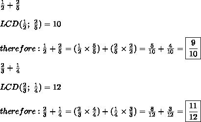 \frac{1}{2}+\frac{2}{5}\\\\LCD(\frac{1}{2};\ \frac{2}{5})=10\\\\therefore:\frac{1}{2}+\frac{2}{5}=(\frac{1}{2}\times\frac{5}{5})+(\frac{2}{5}\times\frac{2}{2})=\frac{5}{10}+\frac{4}{10}=\boxed{\frac{9}{10}}\\\\\frac{2}{3}+\frac{1}{4}\\\\LCD(\frac{2}{3};\ \frac{1}{4})=12\\\\therefore:\frac{2}{3}+\frac{1}{4}=(\frac{2}{3}\times\frac{4}{4})+(\frac{1}{4}\times\frac{3}{3})=\frac{8}{12}+\frac{3}{12}=\boxed{\frac{11}{12}}