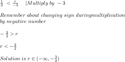 \frac{1}{2}\ < \frac{r}{-3}\ \ \ \ |Multiply\ by \ -3\\Remember\ about\ changing\ sign\ duringmultiplication\ by\ negative\ number\\ -\frac{3}{2}>r\\r<-\frac{3}{2}\\Solution\ is\ r\in(-\infty,-\frac{3}{2})