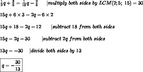 \frac{1}{2}q+\frac{3}{5}=\frac{1}{15}q-\frac{2}{5}\ \ \ \ \ |multiply\ both\ sides\ by\ LCM(2; 5;\ 15)=30\\\\15q+6\times3=2q-6\times2\\\\15q+18=2q-12\ \ \ \ \ \ |subtract\ 18\ from\ both\ sides\\\\15q=2q-30\ \ \ \ \ \ \ |subtract\ 2q\ from\ both\ sides\\\\13q=-30\ \ \ \ |divide\ both\ sides\ by\ 13\\\\\boxed{q=-\frac{30}{13}}