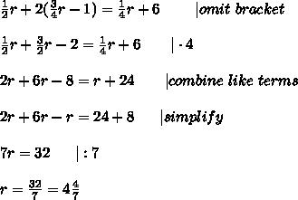 \frac{1}{2}r+2(\frac{3}{4}r-1)=\frac{1}{4}r+6\ \ \ \ \ \ \ |omit\ bracket\\\frac{1}{2}r+\frac{3}{2}r-2=\frac{1}{4}r+6\ \ \ \ \ \ |\cdot4\\2r+6r-8=r+24\ \ \ \ \ \ |combine\ like\ terms\\2r+6r-r=24+8\ \ \ \ \ |simplify\\7r=32\ \ \ \ \ |:7\\r=\frac{32}{7}=4\frac{4}{7}