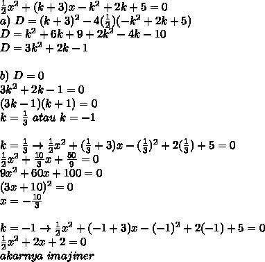 \frac{1}{2}x^2+(k+3)x-k^2+2k+5=0\\a)\ D=(k+3)^2-4(\frac{1}{2})(-k^2+2k+5)\\D=k^2+6k+9+2k^2-4k-10\\D=3k^2+2k-1\\\\b)\ D=0\\3k^2+2k-1=0\\(3k-1)(k+1)=0\\k=\frac{1}{3}\ atau\ k=-1\\\\k=\frac{1}{3} \rightarrow \frac{1}{2}x^2+(\frac{1}{3}+3)x-(\frac{1}{3})^2+2(\frac{1}{3})+5=0\\\frac{1}{2}x^2+\frac{10}{3}x+\frac{50}{9}=0\\9x^2+60x+100=0\\(3x+10)^2=0\\x=-\frac{10}{3}\\\\k=-1 \rightarrow \frac{1}{2}x^2+(-1+3)x-(-1)^2+2(-1)+5=0\\\frac{1}{2}x^2+2x+2=0\\akarnya\ imajiner