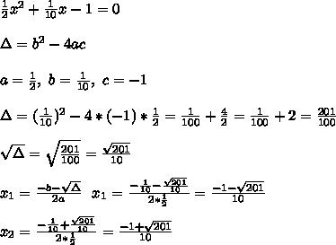 \frac{1}{2}x^2+\frac{1}{10}x-1=0\\\\\Delta=b^2-4ac\\\\a=\frac{1}{2},\ b=\frac{1}{10},\ c=-1 \\\\ \Delta=(\frac{1}{10})^2-4*(-1)*\frac{1}{2}=\frac{1}{100}+\frac{4}{2}=\frac{1}{100}+2=\frac{201}{100}\\\\ \sqrt{\Delta}=\sqrt{\frac{201}{100}}=\frac{\sqrt{201}}{10}\\\\x_1=\frac{-b-\sqrt{\Delta}}{2a}\ \ x_1=\frac{-\frac{1}{10}-\frac{\sqrt{201}}{10}}{2*\frac{1}{2}}=\frac{-1-\sqrt{201}}{10}\\\\ x_2=\frac{-\frac{1}{10}+\frac{\sqrt{201}}{10}}{2*\frac{1}{2}}=\frac{-1+\sqrt{201}}{10}\\