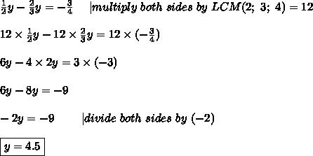 \frac{1}{2}y-\frac{2}{3}y=-\frac{3}{4}\ \ \ \ |multiply\ both\ sides\ by\ LCM(2;\ 3;\ 4)=12\\12\times\frac{1}{2}y-12\times\frac{2}{3}y=12\times(-\frac{3}{4})\\6y-4\times2y=3\times(-3)\\6y-8y=-9\\-2y=-9\ \ \ \ \ \ \ |divide\ both\ sides\ by\ (-2)\\\boxed{y=4.5}