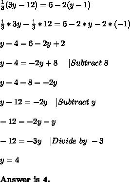 \frac{1}{3}(3y-12)=6-2(y-1)\\\frac{1}{3}*3y-\frac{1}{3}*12=6-2*y-2*(-1)\\y-4=6-2y+2\\y-4=-2y+8\ \ \ \ |Subtract\ 8\\y-4-8=-2y\\y-12=-2y\ \ \ |Subtract\ y\\-12=-2y-y\\-12=-3y\ \ \ |Divide\ by\ -3\\y=4\\\textbf{Answer\ is\ 4.}