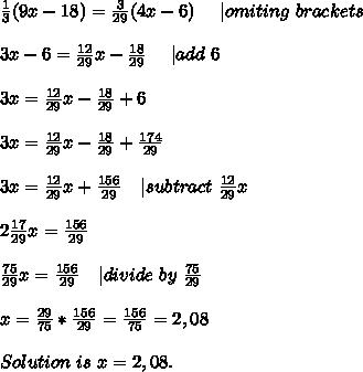 \frac{1}{3}(9x-18)=\frac{3}{29}(4x-6)\ \ \ \ | omiting\ brackets\\3x-6=\frac{12}{29}x-\frac{18}{29}\  \ \ \ | add\ 6\\3x=\frac{12}{29}x-\frac{18}{29}+6\\3x=\frac{12}{29}x-\frac{18}{29}+\frac{174}{29}\\3x=\frac{12}{29}x+\frac{156}{29}\ \ \ | subtract\ \frac{12}{29}x\\2\frac{17}{29}x=\frac{156}{29}\\\frac{75}{29}x=\frac{156}{29}\ \ \ | divide\ by\ \frac{75}{29}\\x=\frac{29}{75}*\frac{156}{29}=\frac{156}{75}=2,08\\Solution\ is\ x=2,08.