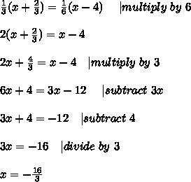 \frac{1}{3}(x+\frac{2}{3})=\frac{1}{6}(x-4)\ \ \ \   multiply\ by\ 6\\\\2(x+\frac{2}{3})=x-4\\\\2x+\frac{4}{3}=x-4\ \ \   multiply\ by\ 3\\\\6x+4=3x-12\ \ \ \   subtract\ 3x\\\\3x+4=-12\ \ \   subtract\ 4\\\\3x=-16 \ \ \   divide\ by\ 3\\\\x=-\frac{16}{3}