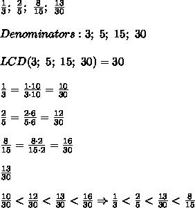 \frac{1}{3};\ \frac{2}{5};\ \frac{8}{15};\ \frac{13}{30}\\\\Denominators:3;\ 5;\ 15;\ 30\\\\LCD(3;\ 5;\ 15;\ 30)=30\\\\\frac{1}{3}=\frac{1\cdot10}{3\cdot10}=\frac{10}{30}\\\\\frac{2}{5}=\frac{2\cdot6}{5\cdot6}=\frac{12}{30}\\\\\frac{8}{15}=\frac{8\cdot2}{15\cdot2}=\frac{16}{30}\\\\\frac{13}{30}\\\\\frac{10}{30} < \frac{12}{30} < \frac{13}{30} < \frac{16}{30}\Rightarrow\frac{1}{3} < \frac{2}{5} < \frac{13}{30} < \frac{8}{15}