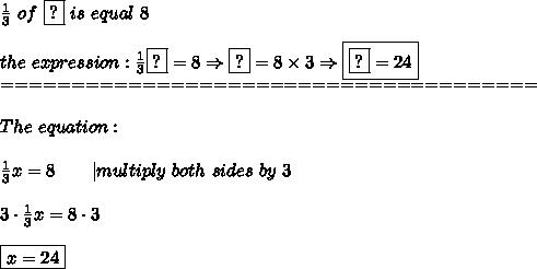 \frac{1}{3}\ of\ \fbox{?}\ is\ equal\ 8\\\\the\ expression:\frac{1}{3}\fbox?=8\Rightarrow \fbox?=8\times3\Rightarrow\boxed{\fbox?=24}\\======================================\\\\The\ equation:\\\\\frac{1}{3}x=8\ \ \ \ \ \ |multiply\ both\ sides\ by\ 3\\\\3\cdot\frac{1}{3}x=8\cdot3\\\\\boxed{x=24}