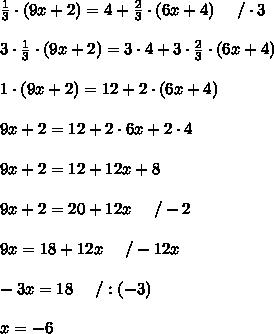 \frac{1}{3}\cdot(9x+2)=4+\frac{2}{3}\cdot(6x+4)\ \ \ \ /\cdot3\\\\3\cdot\frac{1}{3}\cdot(9x+2)=3\cdot4+3\cdot\frac{2}{3}\cdot(6x+4)\\\\1\cdot(9x+2)=12+2\cdot(6x+4)\\\\9x+2=12+2\cdot6x+2\cdot4\\\\9x+2=12+12x+8\\\\9x+2=20+12x\ \ \ \ /-2\\\\9x=18+12x\ \ \ \ /-12x\\\\-3x=18\ \ \ \ /:(-3)\\\\x=-6