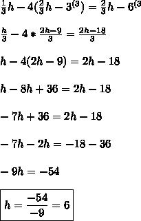 \frac{1}{3}h -4(\frac{2}{3}h-3^{(3})=\frac{2}{3}h-6^{(3} \\\\ \frac{h}{3} -4*\frac{2h-9}{3}=\frac{2h-18}{3} \\\\ h-4(2h-9)=2h-18 \\\\ h-8h+36=2h-18 \\\\ -7h+36=2h-18 \\\\ -7h-2h=-18-36 \\\\ -9h=-54 \\\\ \boxed{h=\frac{-54}{-9}=6}