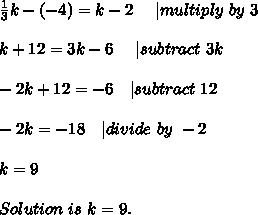 \frac{1}{3}k-(-4)=k-2\ \ \ \ | multiply\ by\ 3\\k+12=3k-6\ \ \ \ | subtract\ 3k\\-2k+12=-6\ \ \ | subtract\ 12\\-2k=-18\ \ \ | divide\ by\ -2\\k=9\\ Solution\ is\ k=9.
