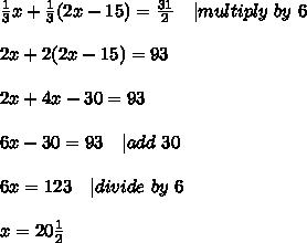 \frac{1}{3}x+\frac{1}{3}(2x-15)=\frac{31}{2}\ \ \ | multiply\ by\ 6\\2x+2(2x-15)=93\\2x+4x-30=93\\6x-30=93\ \ \ |add\ 30\\6x=123\ \ \ | divide\ by\ 6\\x=20\frac{1}{2}