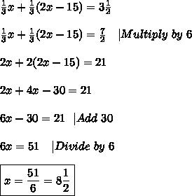 \frac{1}{3}x+\frac{1}{3}(2x-15)=3\frac{1}{2}\\\\\frac{1}{3}x+\frac{1}{3}(2x-15)=\frac{7}{2}\ \ \ |Multiply\ by\ 6\\\\2x+2(2x-15)=21\\\\2x+4x-30=21\\\\6x-30=21\ \ |Add\ 30\\\\6x=51\ \ \ |Divide\ by\ 6\\\\\boxed{x=\frac{51}{6}=8\frac{1}{2}}