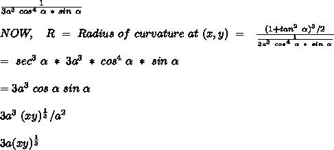 \frac{1}{3a^3\ cos^4\ \alpha\ * \ sin\ \alpha} \\ \\ NOW,\ \ \ R\ =\ Radius\ of\ curvature\ at\ (x,y)\ =\ \ \frac{(1+tan^2\ \alpha)^3/2}{\frac{1}{3a^3\ cos^4\ \alpha\ * \ sin\ \alpha}} \\ \\ \ \ \ \ =\ sec^3\ \alpha\ *\ 3a^3\ *\ cos^4\ \alpha\ *\ sin\ \alpha \\ \\ \ \ \ \ \ = 3a^3\ cos\ \alpha\ sin\ \alpha \\ \\ 3a^3\ (xy)^{\frac{1}{3}} / a^2\\ \\ 3a (xy)^{\frac{1}{3}} \\ \\