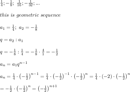 \frac{1}{4};-\frac{1}{8};\ \frac{1}{16};-\frac{1}{32};...\\\\this\ is\ geometric\ sequence\\\\a_1=\frac{1}{4};\ a_2=-\frac{1}{8}\\\\q=a_2:a_1\\\\q=-\frac{1}{8}:\frac{1}{4}=-\frac{1}{8}\cdot\frac{4}{1}=-\frac{1}{2}\\\\a_n=a_1q^{n-1}\\\\a_n=\frac{1}{4}\cdot\left(-\frac{1}{2}\right)^{n-1}=\frac{1}{4}\cdot\left(-\frac{1}{2}\right)^{-1}\cdot\left(-\frac{1}{2}\right)^n=\frac{1}{4}\cdot(-2)\cdot\left(-\frac{1}{2}\right)^n\\\\=-\frac{1}{2}\cdot\left(-\frac{1}{2}\right)^n=\left(-\frac{1}{2}\right)^{n+1}