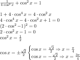 \frac{1}{4 \cdot \cos^2 x} + \cos^2 x = 1 \\\\ 1 + 4 \cdot \cos^4 x = 4 \cdot \cos^2 x \\ 4 \cdot \cos^4 x - 4 \cdot \cos^2 x + 1 = 0 \\ (2 \cdot \cos^2 - 1)^2 = 0 \\ 2 \cdot \cos^2 x - 1 = 0 \\ \cos^2 x = \frac{1}{2} \\\\ \cos x = \pm \frac{\sqrt{2}}{2} \begin{cases} \cos x = \frac{\sqrt{2}}{2} \Rightarrow x = \frac{\pi}{4} \\ \cos x = - \frac{\sqrt{2}}{2} \Rightarrow x = \frac{3\pi}{4} \end{cases}