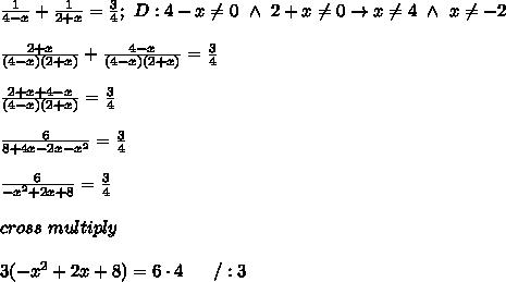 \frac{1}{4-x}+\frac{1}{2+x}=\frac{3}{4};\ D:4-x\neq0\ \wedge\ 2+x\neq0\to x\neq4\ \wedge\ x\neq-2\\\\\frac{2+x}{(4-x)(2+x)}+\frac{4-x}{(4-x)(2+x)}=\frac{3}{4}\\\\\frac{2+x+4-x}{(4-x)(2+x)}=\frac{3}{4}\\\\\frac{6}{8+4x-2x-x^2}=\frac{3}{4}\\\\\frac{6}{-x^2+2x+8}=\frac{3}{4}\\\\cross\ multiply\\\\3(-x^2+2x+8)=6\cdot4\ \ \ \ \ /:3