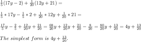 \frac{1}{5}(17y-2)+\frac{1}{20}(12y+21)=\\\\ \frac{1}{5}*17y-\frac{1}{5}*2+\frac{1}{20}*12y+\frac{1}{20}*21=\\\\\frac{17}{5}y-\frac{2}{5}+\frac{12}{20}y+\frac{21}{20}=\frac{68}{20}y+\frac{12}{20}y+\frac{21}{20}-\frac{8}{20}=\frac{80}{20}y+\frac{13}{20}=4y+\frac{13}{20}\\\\The\ simplest\ form\ is\ 4y+\frac{13}{20}.