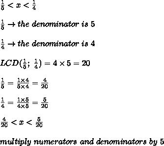 \frac{1}{5} < x <\frac{1}{4}\\\\\frac{1}{5}\to the\ denominator\ is\ 5\\\\\frac{1}{4}\to the\ denominator\ is\ 4\\\\LCD(\frac{1}{5};\ \frac{1}{4})=4\times5=20\\\\\frac{1}{5}=\frac{1\times4}{5\times4}=\frac{4}{20}\\\\\frac{1}{4}=\frac{1\times5}{4\times5}=\frac{5}{20}\\\\\frac{4}{20} < x < \frac{5}{20}\\\\multiply\ numerators\ and\ denominators\ by\ 5