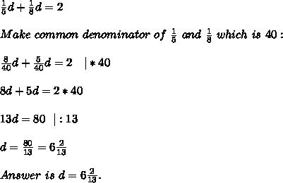 \frac{1}{5}d+\frac{1}{8}d=2\\Make\ common\ denominator\ of\ \frac{1}{5}\ and\ \frac{1}{8}\ which\ is\ 40:\\\frac{8}{40}d+\frac{5}{40}d=2\ \ \ |*40\\8d+5d=2*40\\13d=80\ \ |:13\\d=\frac{80}{13}=6\frac{2}{13}\\Answer\ is\ d=6\frac{2}{13}.
