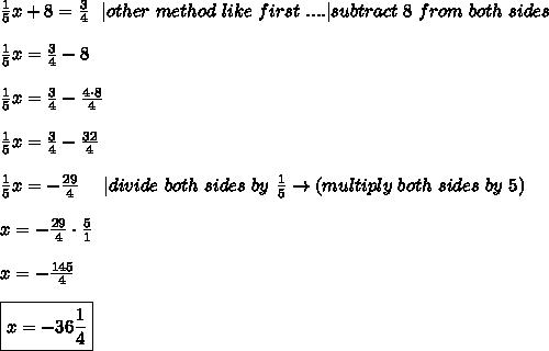 \frac{1}{5}x+8=\frac{3}{4}\ \ |other\ method\ like\ first\ . . . . |subtract\ 8\ from\ both\ sides\\\frac{1}{5}x=\frac{3}{4}-8\\\frac{1}{5}x=\frac{3}{4}-\frac{4\cdot8}{4}\\\frac{1}{5}x=\frac{3}{4}-\frac{32}{4}\\\frac{1}{5}x=-\frac{29}{4}\ \ \ \ |divide\ both\ sides\ by\ \frac{1}{5}\to(multiply\ both\ sides\ by\ 5)\\x=-\frac{29}{4}\cdot\frac{5}{1}\\x=-\frac{145}{4}\\\boxed{x=-36\frac{1}{4}}