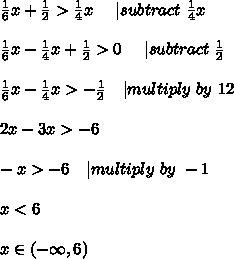 \frac{1}{6}x+\frac{1}{2}>\frac{1}{4}x\ \ \ \ | subtract\ \frac{1}{4}x\\\frac{1}{6}x- \frac{1}{4}x+\frac{1}{2}>0\ \ \ \ | subtract\ \frac{1}{2}\\\frac{1}{6}x- \frac{1}{4}x>-\frac{1}{2} \ \ \ | multiply\ by\ 12\\2x-3x>-6\\-x>-6\ \ \ | multiply\ by\ -1\\x<6\\x\in(-\infty,6)