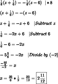 \frac{1}{8}(z+\frac{1}{6})=-\frac{1}{8}(z-6)\ \  *8\\\\(z+\frac{1}{6})=-(z-6)\\\\z+\frac{1}{6}=-z+6\ \ \  Subtract\ z\\\\\frac{1}{6}=-2x+6\ \ \  Subtract\ 6\\\\\frac{1}{6}-6=-2x\\\\-5\frac{5}{6}=-2x\ \ \  Divide\ by\ (-2)\\\\\frac{-\frac{35}{6}}{-2}=x\\\\x=\frac{35}{6}*\frac{1}{2}=\frac{35}{12}=\boxed{2\frac{11}{12}}