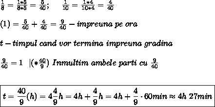 \frac{1}{8}=\frac{1*5}{8*5}= \frac{5}{40}; \ \ \ \ \frac{1}{10}=\frac{1*4}{10*4} =\frac{4}{40}\\\\ (1)=\frac{5}{40}+\frac{4}{40}=\frac{9}{40}-impreuna \ pe \ ora \\\\ t-timpul \ cand \ vor \ termina \ impreuna \ gradina \\\\ \frac{9}{40}\cdott=1 \ \  |(*\frac{40}{9}) \ Inmultim \ ambele \ parti \ cu \ \frac{9}{40} \\\\\\ \boxed{t=\frac{40}{9}(h)=4\frac{4}{9}h=4h+\frac{4}{9}h=4h+\frac{4}{9}\cdot 60min \approx 4h \ 27min}