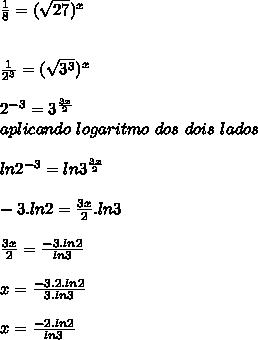 \frac{1}{8} = (\sqrt{27}) ^{x} \\ \\ \\ \frac{1}{ 2^{3} } = (\sqrt{ 3^{3} }) ^{x} \\ \\ 2^{-3} = 3^{ \frac{3x}{2} } \\ aplicando \ logaritmo \ dos \ dois \ lados \\ \\ ln 2^{-3} = ln 3^{ \frac{3x}{2} }   \\ \\ -3.ln2= \frac{3x}{2}.ln3 \\ \\ \frac{3x}{2}= \frac{-3.ln2}{ln3} \\ \\ x=\frac{-3.2.ln2}{3.ln3} \\   \\ x=\frac{-2.ln2}{ln3} \\