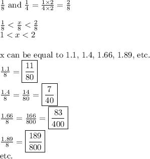 \frac{1}{8} \hbox{ and } \frac{1}{4}=\frac{1 \times 2}{4 \times 2}=\frac{2}{8} \\ \\ \frac{1}{8} < \frac{x}{8} < \frac{2}{8} \\ 1<x<2 \\ \\ \hbox{x can be equal to 1.1, 1.4, 1.66, 1.89, etc.} \\ \frac{1.1}{8}=\boxed{\frac{11}{80}} \\ \frac{1.4}{8}=\frac{14}{80}=\boxed{\frac{7}{40}} \\ \frac{1.66}{8}=\frac{166}{800}=\boxed{\frac{83}{400}} \\ \frac{1.89}{8}=\boxed{\frac{189}{800}} \\ \hbox{etc.}