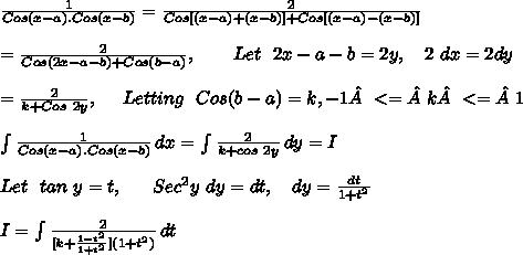 \frac{1}{Cos(x-a).Cos(x-b)}=\frac{2}{Cos[(x-a)+(x-b)]+Cos[(x-a)-(x-b)]}\\ \\=\frac{2}{Cos(2x-a-b)+Cos(b-a)},\ \ \ \ \ \ Let\ \ 2x-a-b=2y,\ \ \ 2\ dx=2dy\\ \\=\frac{2}{k+Cos\ 2y}, \ \ \ \ Letting\ \ Cos(b-a)=k, -1<=k<=1\\ \\ \int\limits^{}_{} {\frac{1}{Cos(x-a).Cos(x-b)}} \, dx = \int\limits^{}_{} {\frac{2}{k+cos\ 2y}} \, dy = I\\ \\Let\ \ tan\ y = t,\ \ \ \ \ Sec^2y\ dy = dt,\ \ \ dy = \frac{dt}{1+t^2}\\ \\I = \int\limits^{}_{} {\frac{2}{[k+\frac{1-t^2}{1+t^2}] (1+t^2)} } \, dt \\