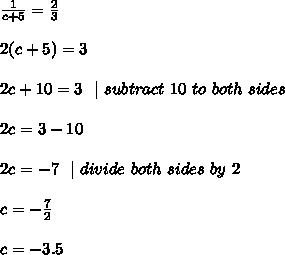 \frac{1}{c+5} = \frac{2}{3} \\\\2(c+5) =3\\\\2c+10=3\ \ |\ subtract\ 10\ to\ both\ sides  \\\\ 2c=3-10 \\\\2c=-7 \ \ | \ divide \ both \ sides\  by\  2 \\\\c=-\frac{7}{2}\\\\c=-3.5