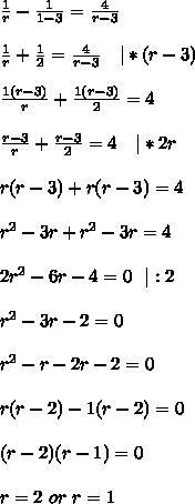 \frac{1}{r}-\frac{1}{1-3}=\frac{4}{r-3}\\\\\frac{1}{r}+\frac{1}{2}=\frac{4}{r-3}\ \ \ |*(r-3)\\\\\frac{1(r-3)}{r}+\frac{1(r-3)}{2}=4\\\\\frac{r-3}{r}+\frac{r-3}{2}=4\ \ \ |*2r\\\\r(r-3)+r(r-3)=4\\\\r^2-3r+r^2-3r=4\\\\2r^2-6r-4=0\ \ |:2\\\\r^2-3r-2=0\\\\r^2-r-2r-2=0\\\\r(r-2)-1(r-2)=0\\\\(r-2)(r-1)=0\\\\r=2\ or\ r=1