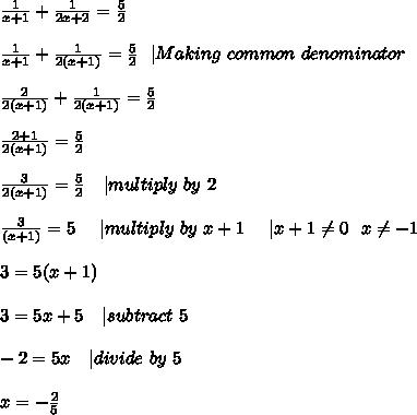 \frac{1}{x+1}+\frac{1}{2x+2}=\frac{5}{2}\\\\\frac{1}{x+1}+\frac{1}{2(x+1)}=\frac{5}{2}\ \ | Making\ common\ denominator\\\\\frac{2}{2(x+1)}+\frac{1}{2(x+1)}=\frac{5}{2}\\\\\frac{2+1}{2(x+1)}=\frac{5}{2}\\\\\frac{3}{2(x+1)}=\frac{5}{2}\ \ \ | multiply\ by\ 2\\\\\frac{3}{(x+1)}=5\ \ \ \ | multiply\ by\ x+1\ \ \ \ | x+1 \neq 0\ \ x \neq -1\\\\3=5(x+1)\\\\3=5x+5\ \ \ | subtract\ 5\\\\-2=5x\ \ \ | divide\ by\ 5\\\\x=-\frac{2}{5}