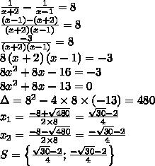 \frac{1}{x+2}- \frac{1}{x-1} = 8\\\frac{\left(x-1\right) - \left(x+2\right)}{\left(x+2\right)\left(x-1\right)} = 8\\\frac{-3}{\left(x+2\right)\left(x-1\right)} = 8\\8\left(x+2\right)\left(x-1\right) = -3\\8x^2+8x-16 = -3\\8x^2+8x-13 = 0\\\Delta = 8^2-4\times 8 \times \left(-13\right) = 480\\x_1 = \frac{-8+\sqrt{480}}{2\times 8} = \frac{\sqrt{30} - 2}{4}\\x_2= \frac{-8-\sqrt{480}}{2\times 8} = \frac{-\sqrt{30} - 2}{4}\\S = \left\{\frac{\sqrt{30} - 2}{4} ; \frac{-\sqrt{30} - 2}{4}\right\}