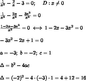 \frac{1}{x^2}-\frac{2}{x}-3=0;\ \ \ \ D:x\neq0\\\\\frac{1}{x^2}-\frac{2x}{x^2}-\frac{3x^2}{x^2}=0\\\\\frac{1-2x-3x^2}{x^2}=0\iff1-2x-3x^2=0\\\\-3x^2-2x+1=0\\\\a=-3;\ b=-2;\ c=1\\\\\Delta=b^2-4ac\\\\\Delta=(-2)^2-4\cdot(-3)\cdot1=4+12=16