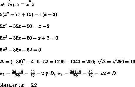 \frac{1}{x^2-7x+10}=\frac{5}{x-2}\\\\5(x^2-7x+10)=1(x-2)\\\\5x^2-35x+50=x-2\\\\5x^2-35x+50-x+2=0\\\\5x^2-36x+52=0\\\\\Delta=(-36)^2-4\cdot5\cdot52=1296-1040=256;\ \sqrt\Delta=\sqrt{256}=16\\\\x_1=\frac{36-16}{2\cdot5}=\frac{20}{10}=2\notin D;\ x_2=\frac{36+16}{2\cdot5}=\frac{52}{10}=5.2\in D\\\\Answer:x=5.2