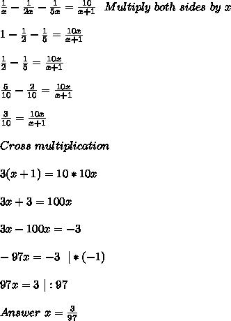 \frac{1}{x}-\frac{1}{2x}-\frac{1}{5x}=\frac{10}{x+1}\ \ Multiply \ both\ sides\ by\ x\\\\\ 1-\frac{1}{2}-\frac{1}{5}=\frac{10x}{x+1}\\\\ \frac{1}{2}-\frac{1}{5}=\frac{10x}{x+1}\\\\ \frac{5}{10}-\frac{2}{10}=\frac{10x}{x+1}\\\\ \frac{3}{10}=\frac{10x}{x+1}\\\\Cross\ multiplication\\\\3(x+1)=10*10x\\\\3x+3=100x\\\\3x-100x=-3\\\\-97x=-3\ \ |*(-1)\\\\97x=3\ |:97\\\\Answer\ x=\frac{3}{97}
