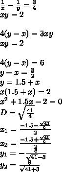 frac{1}{x}-frac{1}{y}=frac{3}{4} xy=2 4(y-x)=3xy xy=2  4(y-x)=6 y-x=frac{3}{2} y=1.5+x x(1.5+x)=2 x^2+1.5x-2=0 D=sqrt{frac{41}{4}} x_{1}=frac{-1.5-frac{sqrt{41}}{2}}{2} x_{2}=frac{-1.5+frac{sqrt{41}}{2}}{2} y_{1}=-frac{8}{sqrt{41}-3} y_{2}= frac{8}{sqrt{41}+3}