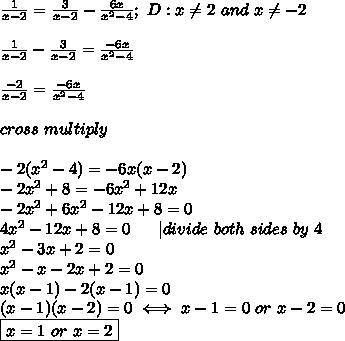 \frac{1}{x-2}=\frac{3}{x-2}-\frac{6x}{x^2-4};\ D:x\neq2\ and\ x\neq-2\\\\\frac{1}{x-2}-\frac{3}{x-2}=\frac{-6x}{x^2-4}\\\\\frac{-2}{x-2}=\frac{-6x}{x^2-4}\\\\cross\ multiply\\\\-2(x^2-4)=-6x(x-2)\\-2x^2+8=-6x^2+12x\\-2x^2+6x^2-12x+8=0\\4x^2-12x+8=0\ \ \ \ \ |divide\ both\ sides\ by\ 4\\x^2-3x+2=0\\x^2-x-2x+2=0\\x(x-1)-2(x-1)=0\\(x-1)(x-2)=0\iff x-1=0\ or\ x-2=0\\\boxed{x=1\ or\ x=2}