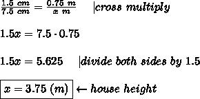 \frac{1.5\ cm}{7.5\ cm}=\frac{0.75\ m}{x\ m}\ \ \ \ |cross\ multiply\\\\1.5x=7.5\cdot0.75\\\\1.5x=5.625\ \ \ \ |divide\ both\ sides\ by\ 1.5\\\\\boxed{x=3.75\ (m)}\leftarrow house\ height