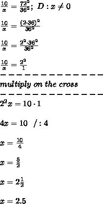 \frac{10}{x}=\frac{72^2}{36^2};\ D:x\neq0\\\\\frac{10}{x}=\frac{(2\cdot36)^2}{36^2}\\\\\frac{10}{x}=\frac{2^2\cdot36^2}{36^2}\\\\\frac{10}{x}=\frac{2^2}{1}\\-------------\\multiply\ on\ the\ cross\\-------------\\2^2x=10\cdot1\\\\4x=10\ \ /:4\\\\x=\frac{10}{4}\\\\x=\frac{5}{2}\\\\x=2\frac{1}{2}\\\\x=2.5