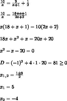 \frac{10}{x}=\frac{9}{x+1}+\frac{1}{2}\\\\\frac{10}{x}=\frac{18+x+1}{2x+2}\\\\x(18+x+1)=10(2x+2)\\\\18x+x^2+x=20x+20\\\\x^2-x-20=0\\\\D=(-1)^2+4\cdot1\cdot20=81\geq0\\\\x_1_,_2=\frac{1\±9}{2}\\\\x_1=5\\\\x_2=-4
