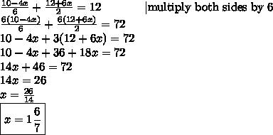 \frac{10-4x}{6} + \frac{12+6x}{2}=12 \ \ \ \ \ \ \ \ \ \ \ |\hbox{multiply both sides by 6} \ \frac{6(10-4x)}{6} + \frac{6(12+6x)}{2}=72 \ 10-4x+3(12+6x)=72 \10-4x+36+18x=72 \14x+46=72 \14x=26 \x=\frac{26}{14} \\boxed{x= 1 \frac{6}{7}}