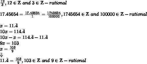 \frac{12}{3}, 12 \in \mathbb{Z} \ and \ 3 \in \mathbb{Z} - rational \\ \\17.45654=\frac{17.45654}{1}=\frac{1745654}{100000}, 1745654 \in \mathbb{Z} \ and \ 100000 \in \mathbb{Z} - rational \\ \\x=11.\bar{4} \\10x=114.\bar{4} \\10x-x=114.\bar{4}-11.\bar{4} \\9x=103 \\x=\frac{103}{9} \\ \Downarrow \\11.\bar{4}=\frac{103}{9}, 103 \in \mathbb{Z} \ and \ 9 \in \mathbb{Z} - rational